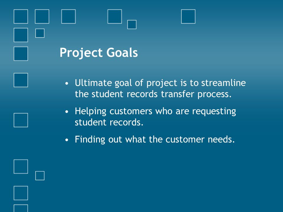 Project Goals Ultimate goal of project is to streamline the student records transfer process. Helping customers who are requesting student records. Fi
