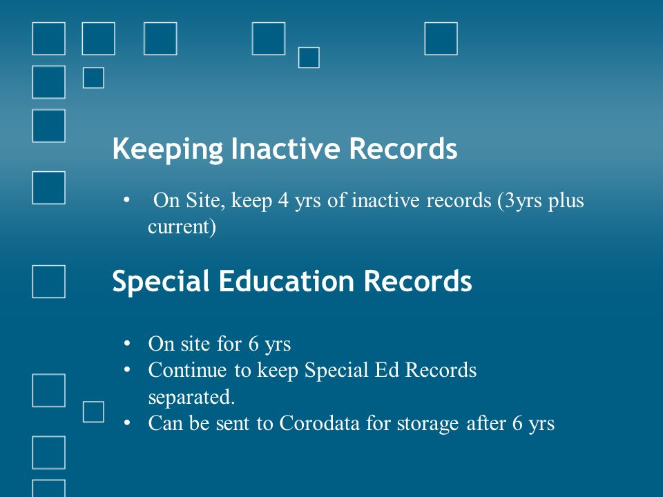 Keeping Inactive Records On Site, keep 4 yrs of inactive records (3yrs plus current) Special Education Records On site for 6 yrs Continue to keep Spec