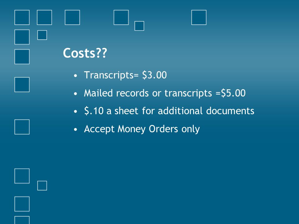 Costs?? Transcripts= $3.00 Mailed records or transcripts =$5.00 $.10 a sheet for additional documents Accept Money Orders only