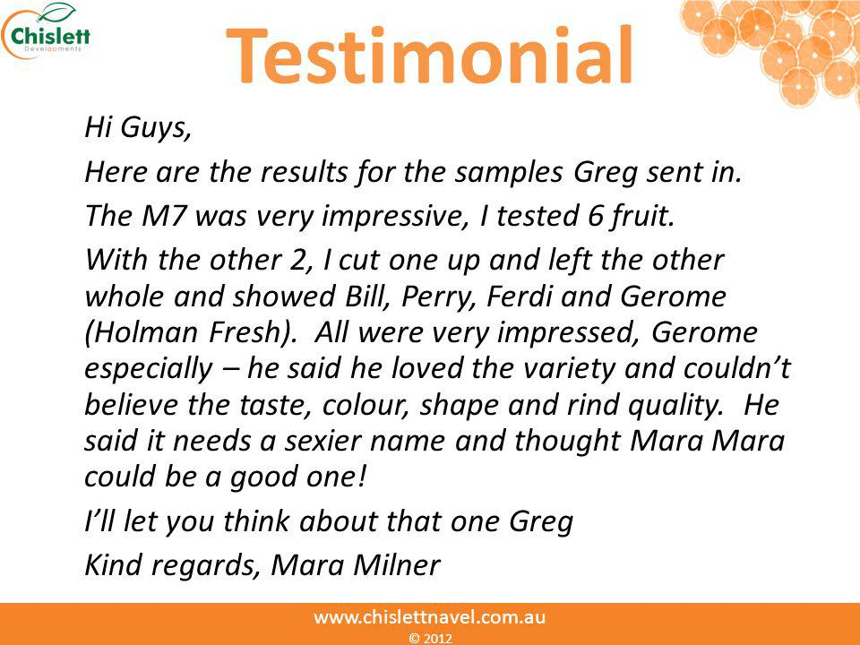 Testimonial Hi Guys, Here are the results for the samples Greg sent in. The M7 was very impressive, I tested 6 fruit. With the other 2, I cut one up a