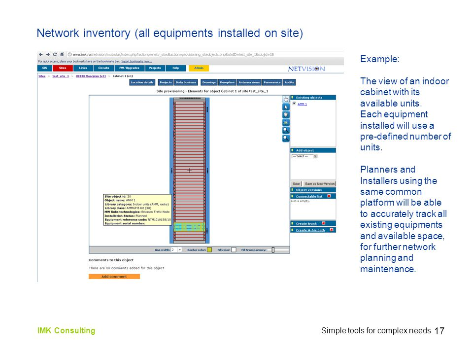16 IMK Consulting Simple tools for complex needs Network inventory (all equipments installed on site) Site Floorplans (extracted from drawing files) are used as background layer for adding planned/installed objects through the browser interface.