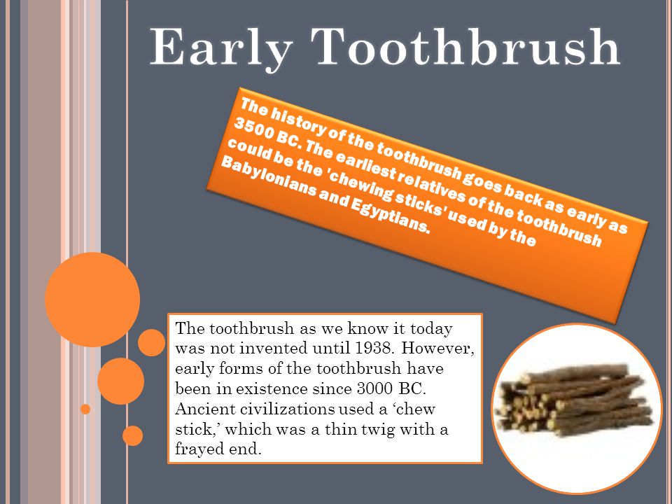 The history of the toothbrush goes back as early as 3500 BC.