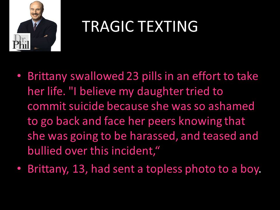 TRAGIC TEXTING Brittany swallowed 23 pills in an effort to take her life.