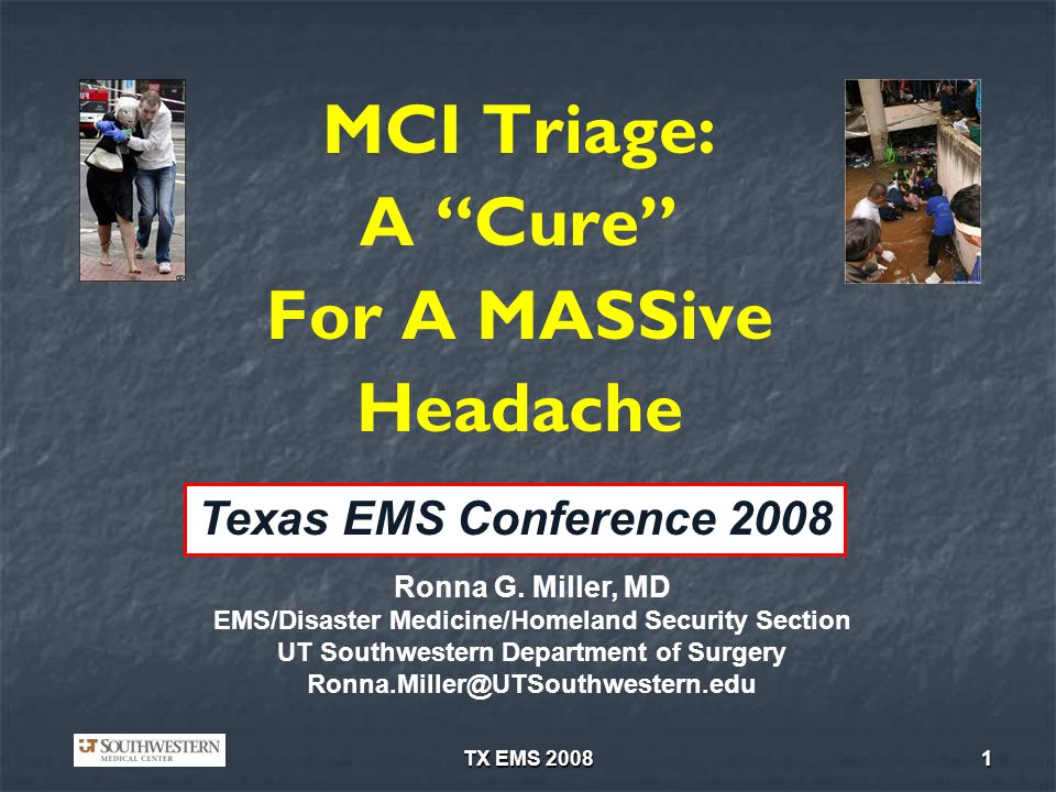 TX EMS 20081 MCI Triage: A Cure For A MASSive Headache Ronna G. Miller, MD EMS/Disaster Medicine/Homeland Security Section UT Southwestern Department