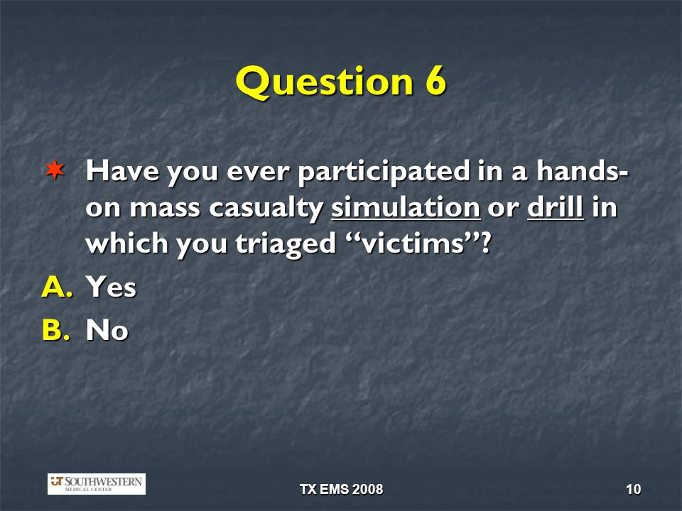 TX EMS 200810 Question 6 Have you ever participated in a hands- on mass casualty simulation or drill in which you triaged victims? Have you ever parti