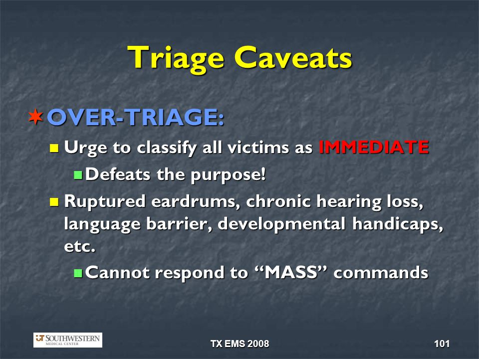TX EMS 2008101 Triage Caveats OVER-TRIAGE: OVER-TRIAGE: Urge to classify all victims as IMMEDIATE Urge to classify all victims as IMMEDIATE Defeats the purpose.