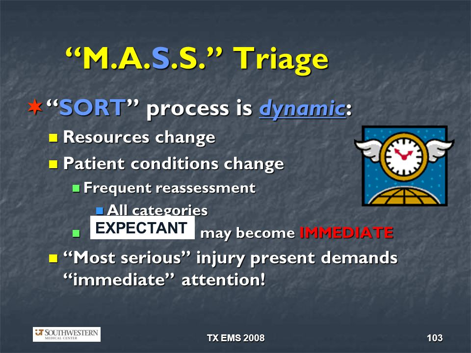 TX EMS 2008103 M.A.S.S. Triage SORT process is dynamic:SORT process is dynamic: Resources change Resources change Patient conditions change Patient co