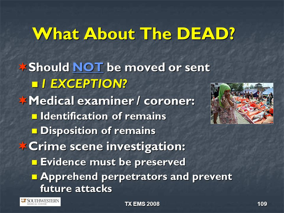 TX EMS 2008109 What About The DEAD? Should NOT be moved or sent Should NOT be moved or sent 1 EXCEPTION? 1 EXCEPTION? Medical examiner / coroner: Medi