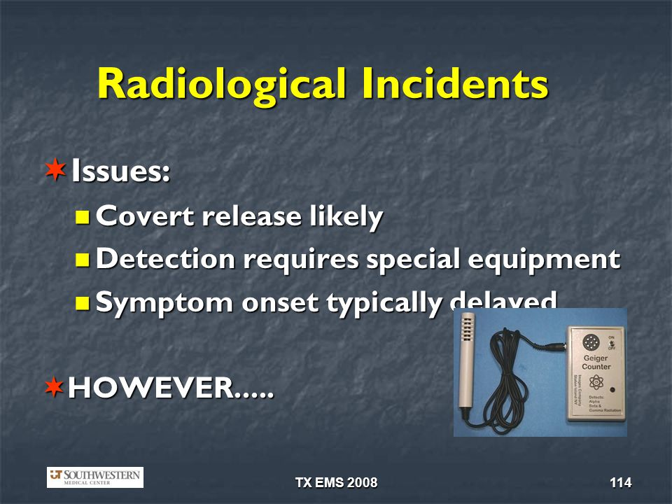 TX EMS 2008114 Radiological Incidents Issues: Issues: Covert release likely Covert release likely Detection requires special equipment Detection requires special equipment Symptom onset typically delayed Symptom onset typically delayed HOWEVER.....