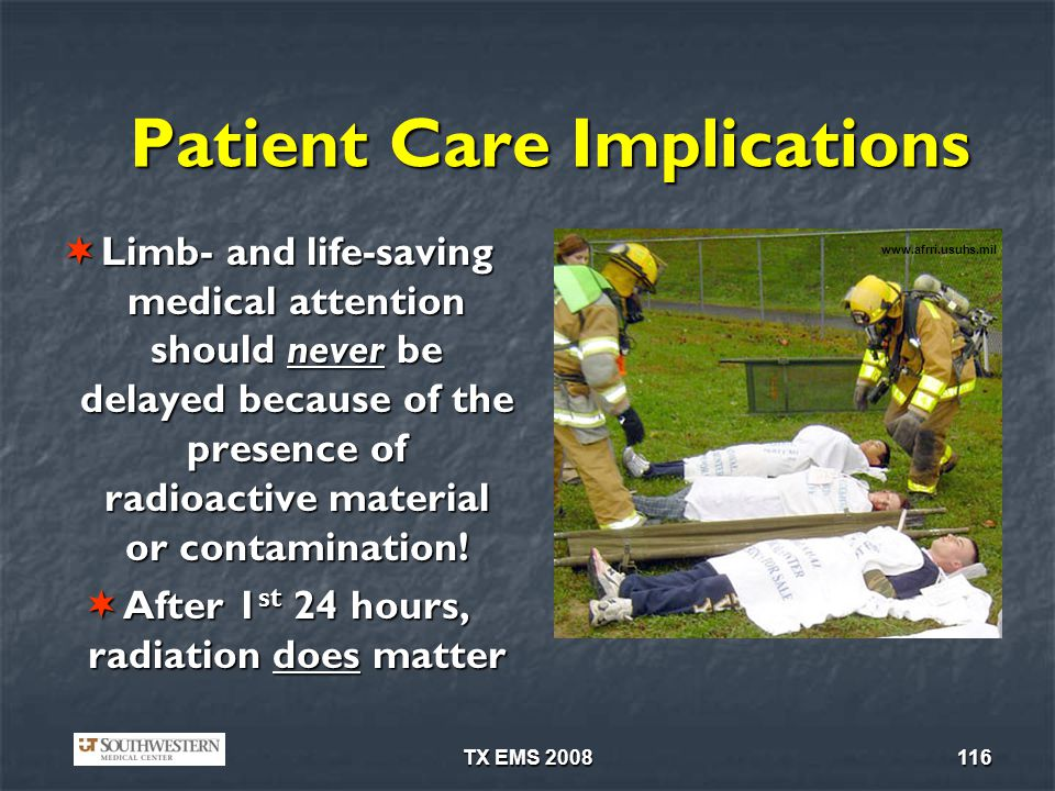 TX EMS 2008116 Patient Care Implications Limb- and life-saving medical attention should never be delayed because of the presence of radioactive material or contamination.