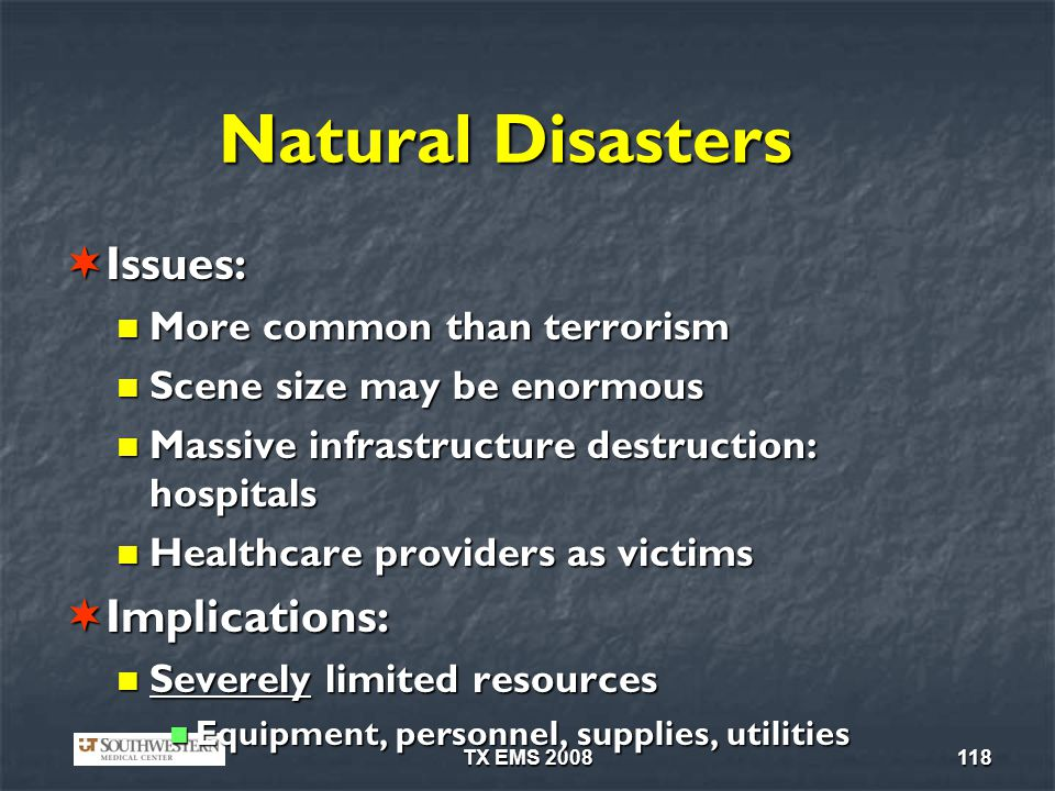 TX EMS 2008118 Natural Disasters Issues: Issues: More common than terrorism More common than terrorism Scene size may be enormous Scene size may be enormous Massive infrastructure destruction: hospitals Massive infrastructure destruction: hospitals Healthcare providers as victims Healthcare providers as victims Implications: Implications: Severely limited resources Severely limited resources Equipment, personnel, supplies, utilities Equipment, personnel, supplies, utilities