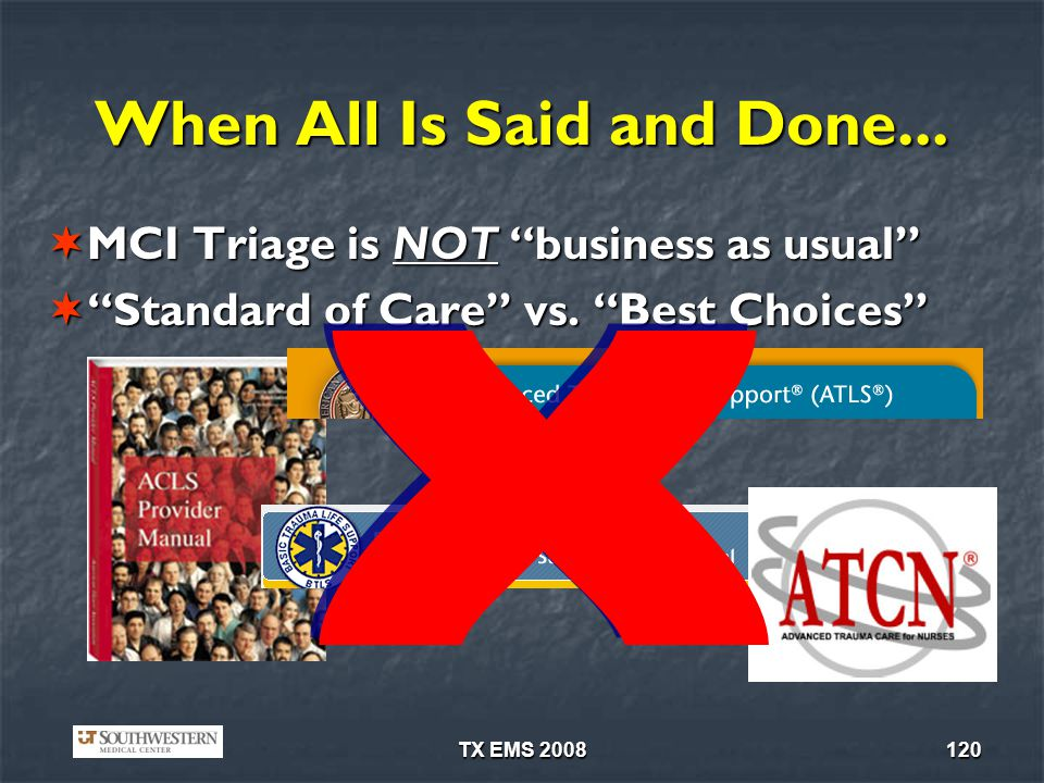 TX EMS 2008120 When All Is Said and Done... MCI Triage is NOT business as usual MCI Triage is NOT business as usual Standard of Care vs. Best Choices
