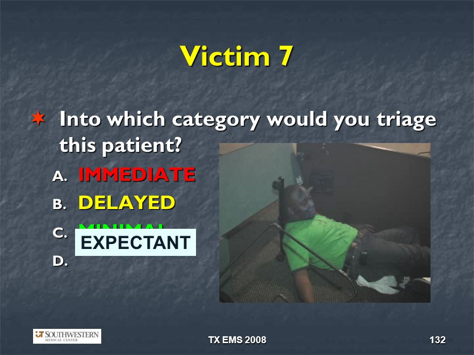 TX EMS 2008132 Victim 7 Into which category would you triage this patient? Into which category would you triage this patient? A. IMMEDIATE B. DELAYED