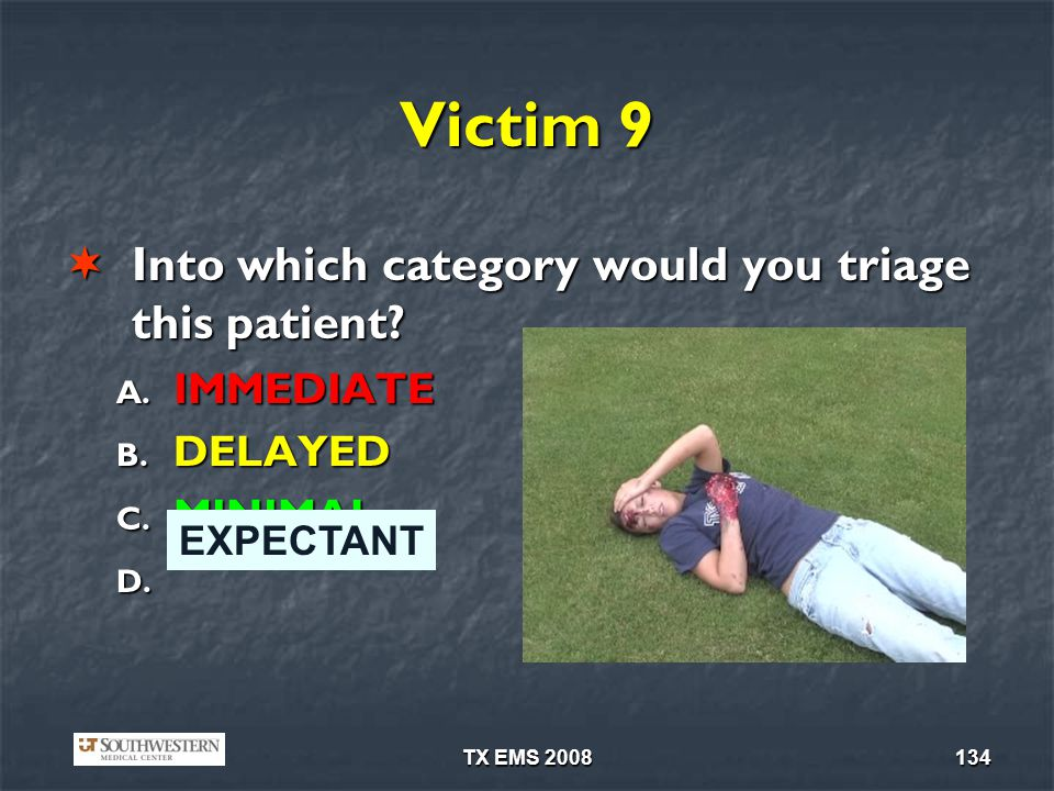 TX EMS 2008134 Victim 9 Into which category would you triage this patient? Into which category would you triage this patient? A. IMMEDIATE B. DELAYED