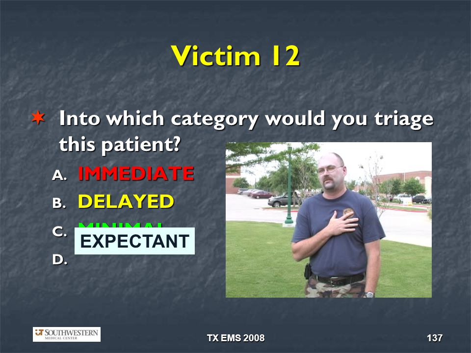 TX EMS 2008137 Victim 12 Into which category would you triage this patient? Into which category would you triage this patient? A. IMMEDIATE B. DELAYED