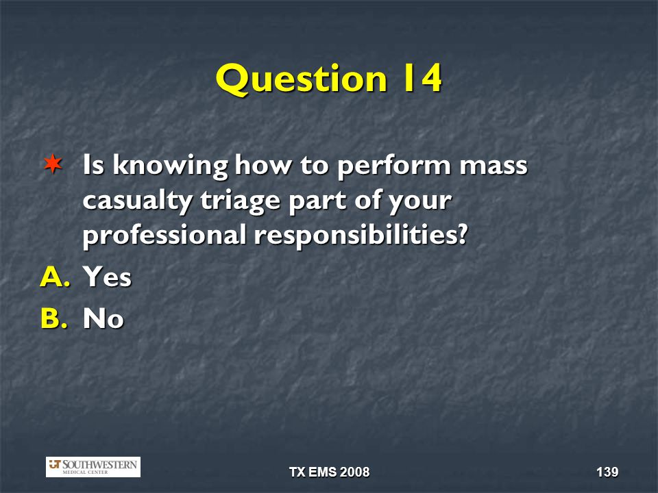 TX EMS 2008139 Question 14 Is knowing how to perform mass casualty triage part of your professional responsibilities? Is knowing how to perform mass c