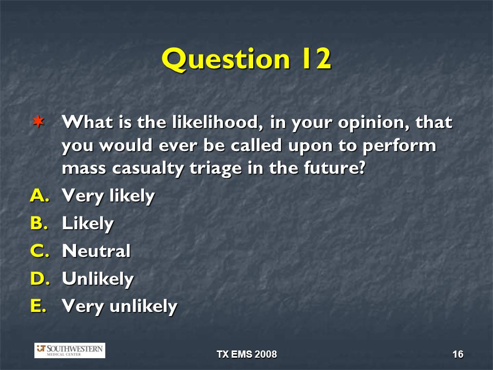 TX EMS 200816 Question 12 What is the likelihood, in your opinion, that you would ever be called upon to perform mass casualty triage in the future.