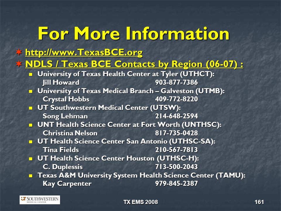 TX EMS 2008161 For More Information http://www.TexasBCE.org http://www.TexasBCE.org NDLS / Texas BCE Contacts by Region (06-07) : NDLS / Texas BCE Contacts by Region (06-07) : University of Texas Health Center at Tyler (UTHCT): University of Texas Health Center at Tyler (UTHCT): Jill Howard903-877-7386 University of Texas Medical Branch – Galveston (UTMB): University of Texas Medical Branch – Galveston (UTMB): Crystal Hobbs 409-772-8220 UT Southwestern Medical Center (UTSW): UT Southwestern Medical Center (UTSW): Song Lehman214-648-2594 UNT Health Science Center at Fort Worth (UNTHSC): UNT Health Science Center at Fort Worth (UNTHSC): Christina Nelson817-735-0428 UT Health Science Center San Antonio (UTHSC-SA): UT Health Science Center San Antonio (UTHSC-SA): Tina Fields210-567-7813 UT Health Science Center Houston (UTHSC-H): UT Health Science Center Houston (UTHSC-H): C.