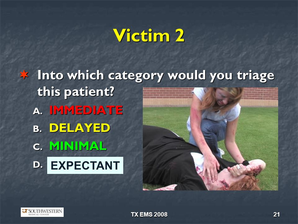 TX EMS 200821 Victim 2 Into which category would you triage this patient? Into which category would you triage this patient? A. IMMEDIATE B. DELAYED C