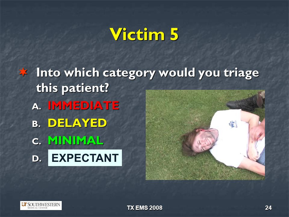 TX EMS 200824 Victim 5 Into which category would you triage this patient? Into which category would you triage this patient? A. IMMEDIATE B. DELAYED C