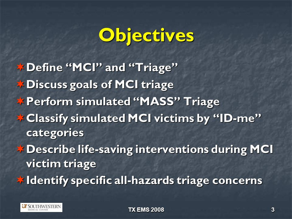 TX EMS 20083 Objectives Define MCI and Triage Define MCI and Triage Discuss goals of MCI triage Discuss goals of MCI triage Perform simulated MASS Tri