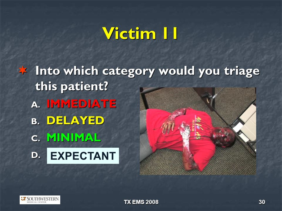 TX EMS 200830 Victim 11 Into which category would you triage this patient? Into which category would you triage this patient? A. IMMEDIATE B. DELAYED