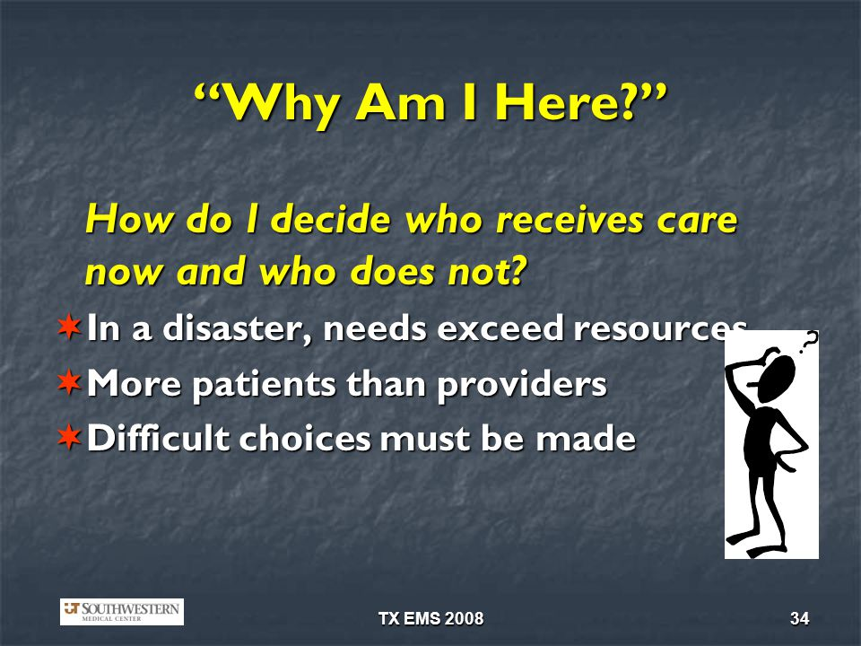 TX EMS 200834 Why Am I Here? How do I decide who receives care now and who does not? In a disaster, needs exceed resources In a disaster, needs exceed