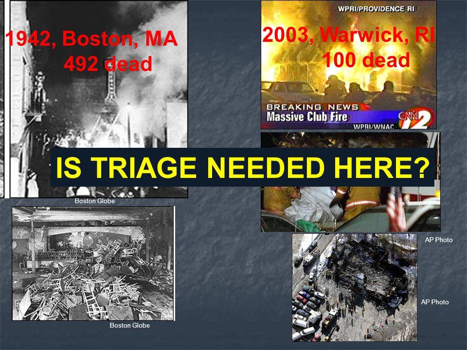1942, Boston, MA 492 dead 2003, Warwick, RI 100 dead IS TRIAGE NEEDED HERE? Boston Globe AP Photo Boston Globe