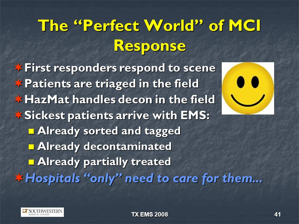 TX EMS 200841 The Perfect World of MCI Response First responders respond to scene First responders respond to scene Patients are triaged in the field Patients are triaged in the field HazMat handles decon in the field HazMat handles decon in the field Sickest patients arrive with EMS: Sickest patients arrive with EMS: Already sorted and tagged Already sorted and tagged Already decontaminated Already decontaminated Already partially treated Already partially treated Hospitals only need to care for them...
