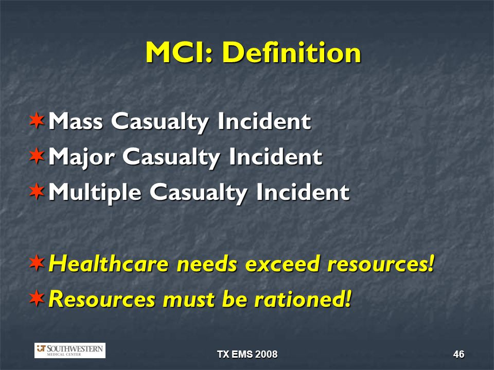 TX EMS 200846 MCI: Definition Mass Casualty Incident Mass Casualty Incident Major Casualty Incident Major Casualty Incident Multiple Casualty Incident Multiple Casualty Incident Healthcare needs exceed resources.