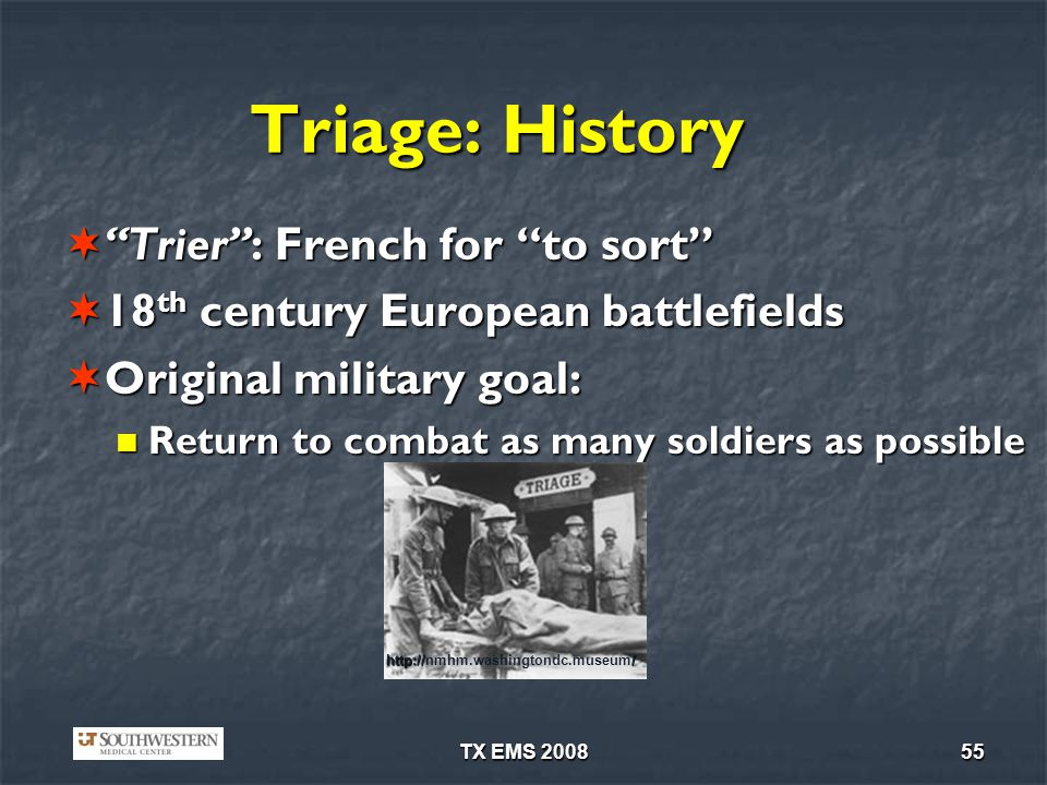 TX EMS 200855 Triage: History Trier: French for to sort Trier: French for to sort 18 th century European battlefields 18 th century European battlefields Original military goal: Original military goal: Return to combat as many soldiers as possible Return to combat as many soldiers as possible http:/// http://nmhm.washingtondc.museum/