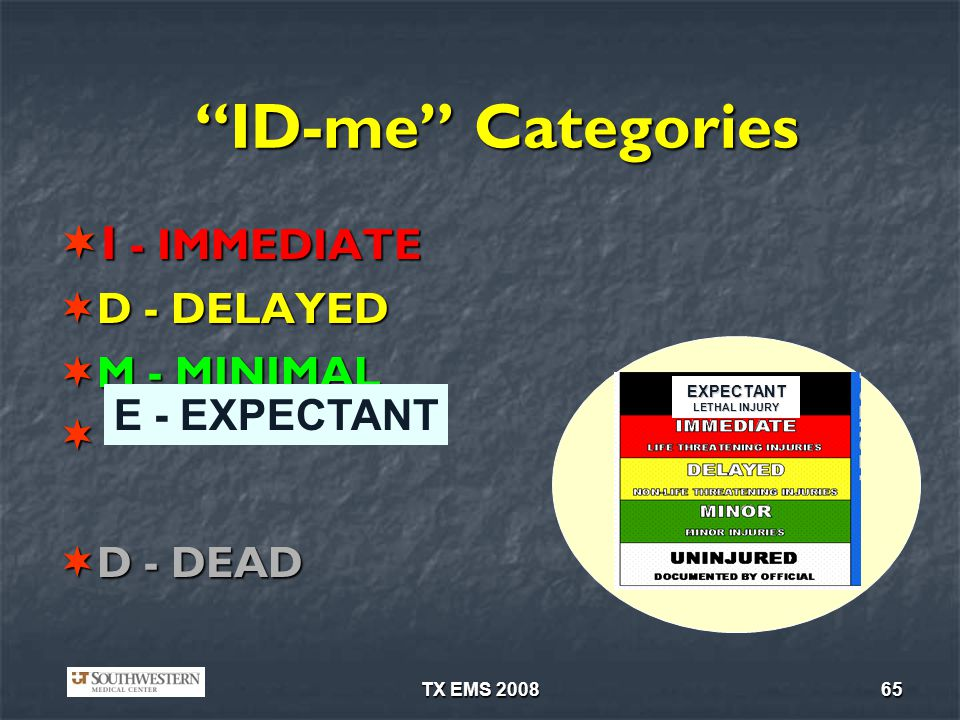 TX EMS 200865 ID-me Categories I - IMMEDIATE I - IMMEDIATE D - DELAYED D - DELAYED M - MINIMAL M - MINIMAL D - DEAD D - DEAD EXPECTANT LETHAL INJURY E - EXPECTANT