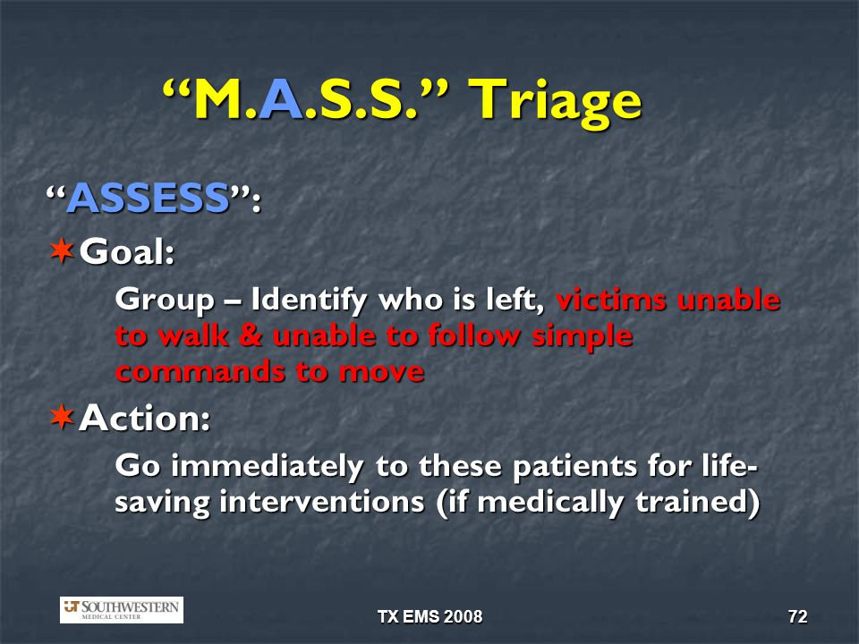 TX EMS 200872 M.A.S.S. Triage ASSESS : ASSESS : Goal: Goal: Group – Identify who is left, victims unable to walk & unable to follow simple commands to