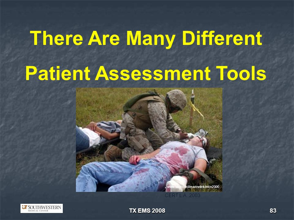 TX EMS 200883 CERT L.A. 2003 There Are Many Different Patient Assessment Tools www.usmc.mil/marinelink/mcn2000