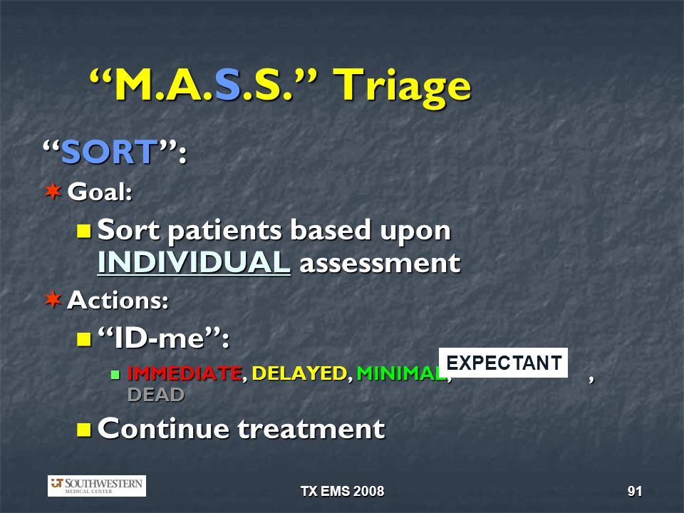 TX EMS 200891 M.A.S.S. Triage SORT:SORT: Goal: Goal: Sort patients based upon INDIVIDUAL assessment Sort patients based upon INDIVIDUAL assessment Act