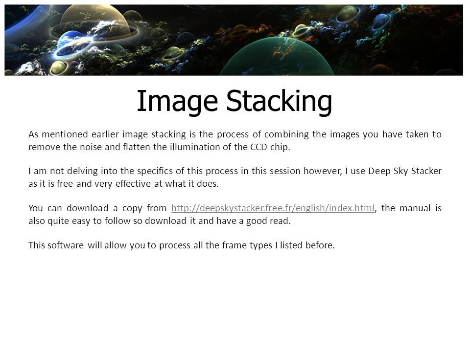 Image Stacking As mentioned earlier image stacking is the process of combining the images you have taken to remove the noise and flatten the illuminat