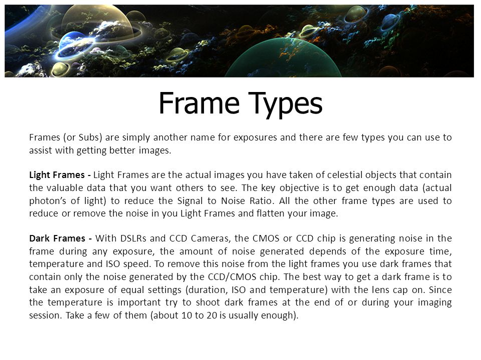 Frame Types Frames (or Subs) are simply another name for exposures and there are few types you can use to assist with getting better images. Light Fra