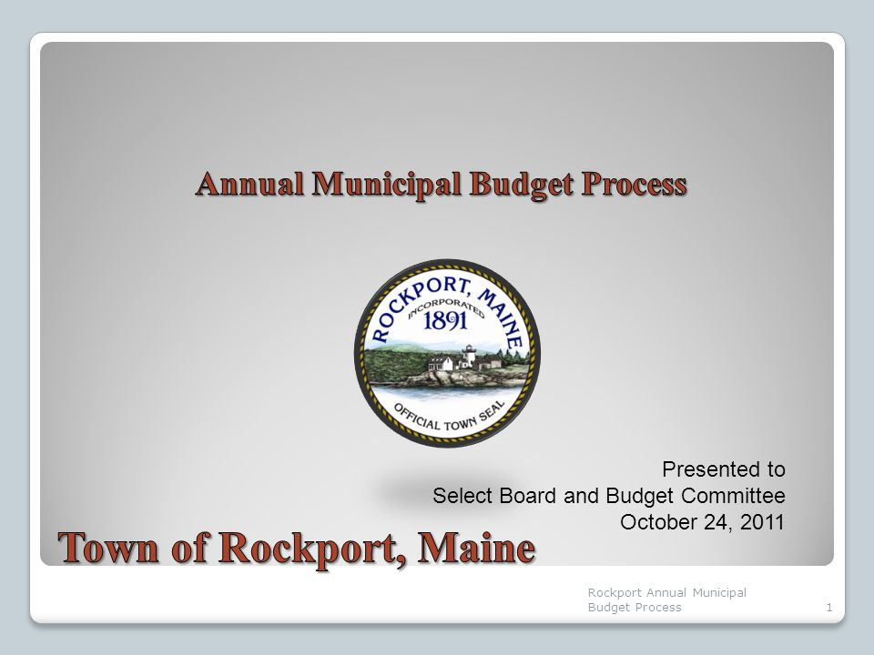 Presented to Select Board and Budget Committee October 24, 2011 1 Rockport Annual Municipal Budget Process