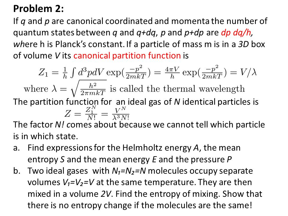 Problem 2: If q and p are canonical coordinated and momenta the number of quantum states between q and q+dq, p and p+dp are dp dq/h, where h is Planck