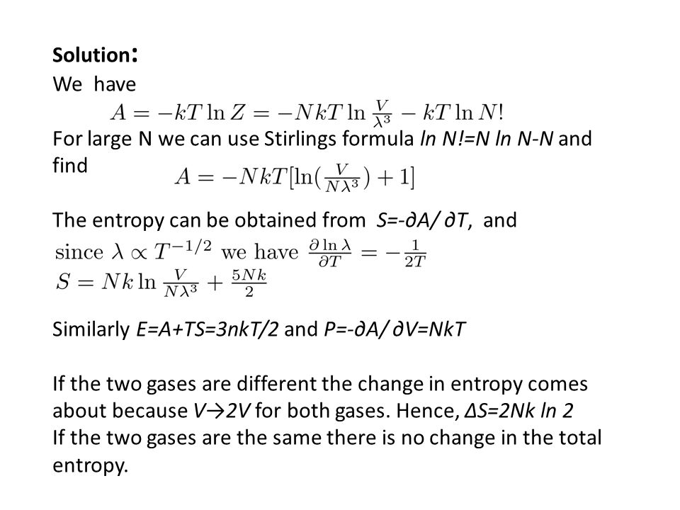 Solution : We have For large N we can use Stirlings formula ln N!=N ln N-N and find The entropy can be obtained from S=-A/ T, and Similarly E=A+TS=3nkT/2 and P=-A/ V=NkT If the two gases are different the change in entropy comes about because V2V for both gases.