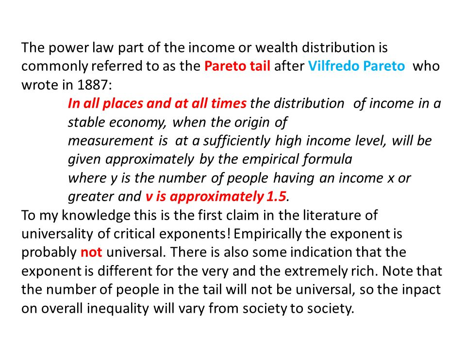 The power law part of the income or wealth distribution is commonly referred to as the Pareto tail after Vilfredo Pareto who wrote in 1887: In all pla