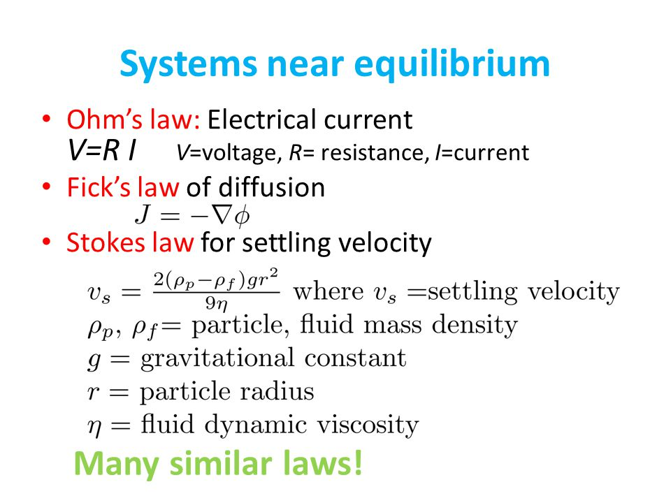 Systems near equilibrium Ohms law: Electrical current V=R I V=voltage, R= resistance, I=current Ficks law of diffusion Stokes law for settling velocit