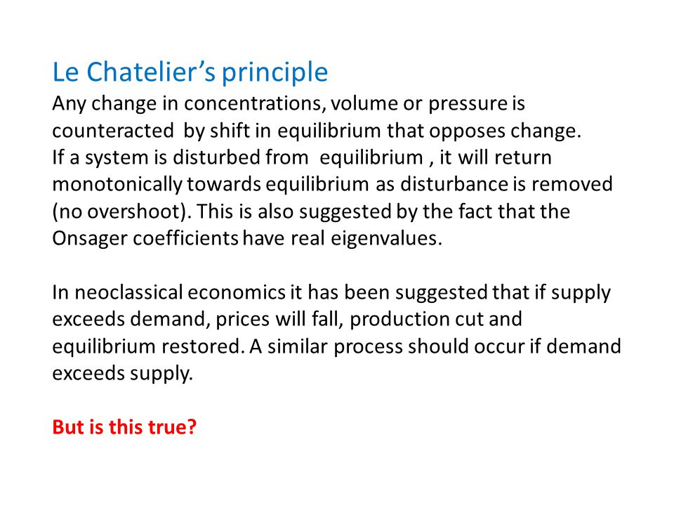 Le Chateliers principle Any change in concentrations, volume or pressure is counteracted by shift in equilibrium that opposes change. If a system is d