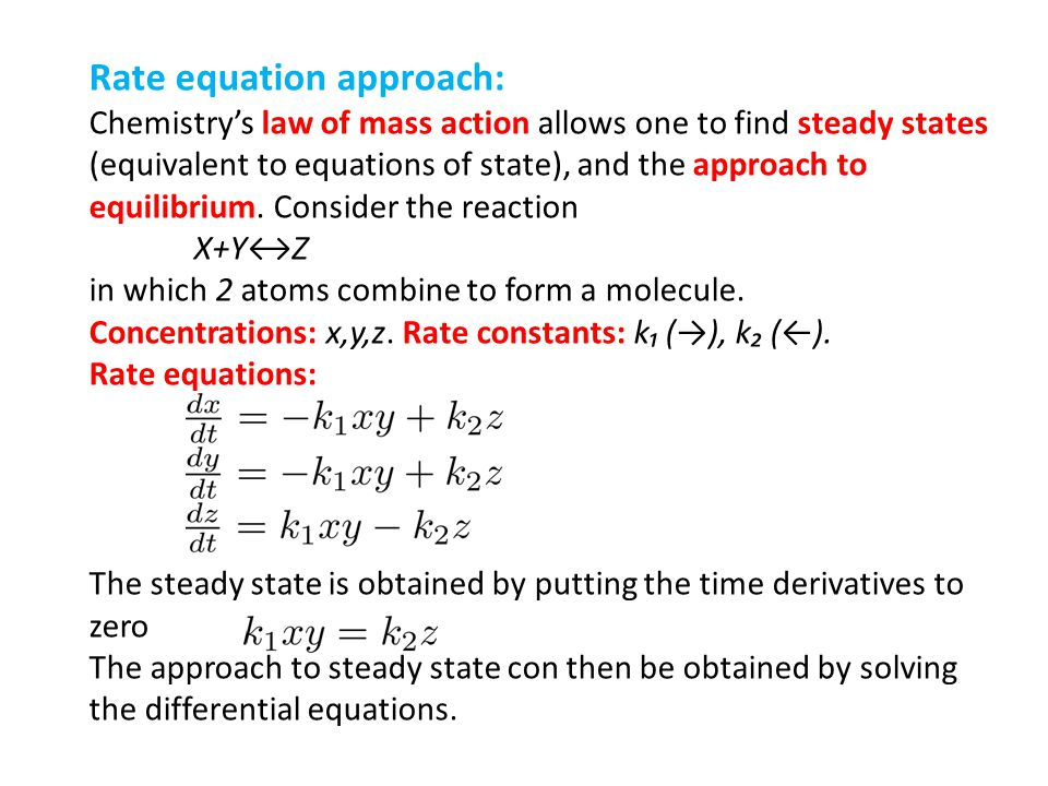 Rate equation approach: Chemistrys law of mass action allows one to find steady states (equivalent to equations of state), and the approach to equilib