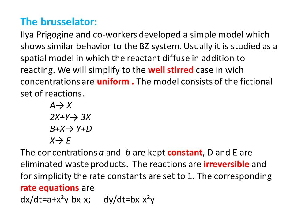The brusselator: Ilya Prigogine and co-workers developed a simple model which shows similar behavior to the BZ system. Usually it is studied as a spat