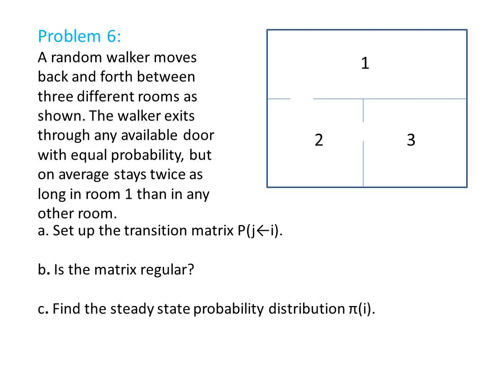 1 23 Problem 6: A random walker moves back and forth between three different rooms as shown. The walker exits through any available door with equal pr