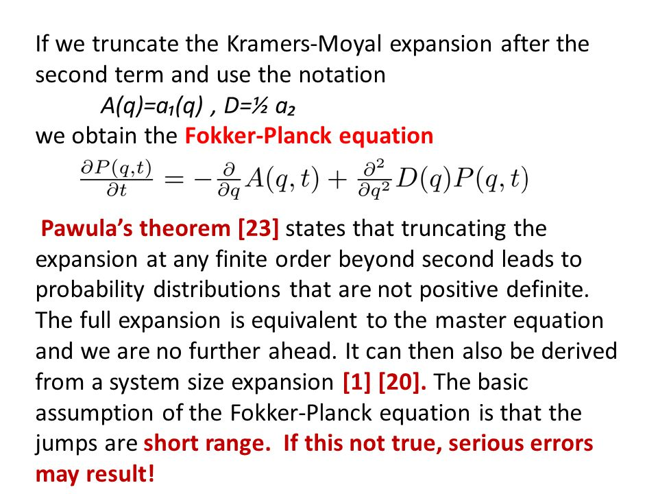 If we truncate the Kramers-Moyal expansion after the second term and use the notation A(q)=a(q), D=½ a we obtain the Fokker-Planck equation Pawulas th
