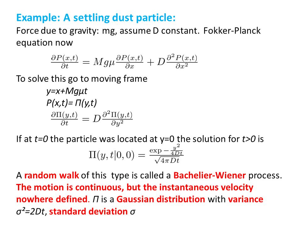Example: A settling dust particle: Force due to gravity: mg, assume D constant. Fokker-Planck equation now To solve this go to moving frame y=x+Mgμt P