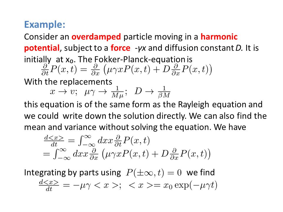Example: Consider an overdamped particle moving in a harmonic potential, subject to a force -γx and diffusion constant D. It is initially at x. The Fo