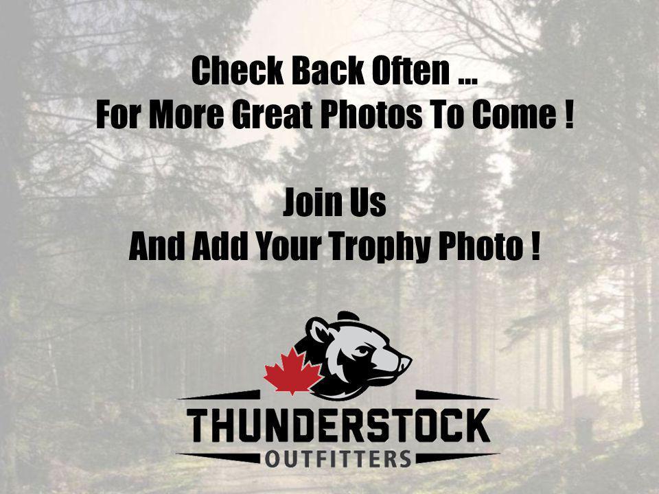 Check Back Often … For More Great Photos To Come ! Join Us And Add Your Trophy Photo !